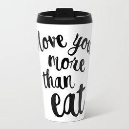 I love you more than eat Travel Mug