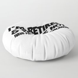 I'm Retired & You're Not Have Fun At Work Tomorrow Floor Pillow
