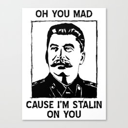 Oh you Mad/Stalin' on you! Canvas Print
