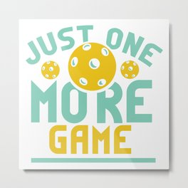 Pickleball Design: Just One More Game I Serve, Score & Day Metal Print