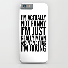 I'M ACTUALLY NOT FUNNY I'M JUST REALLY MEAN AND PEOPLE THINK I'M JOKING Slim Case iPhone 6s