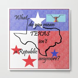 What Do You Mean TEXAS isn't a Republic Anymore Metal Print