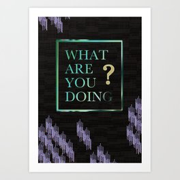 What Are You Doing? Art Print