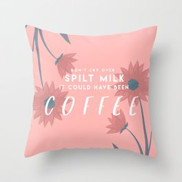 Don't cry over spilt Milk it could have been Coffee Throw Pillow