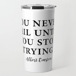 You Never Fail Until You Stop Trying. Albert Einstein Travel Mug