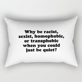 Why Be Racist, Sexist, Homophobic, or Transphobic When You Could Just Be Quiet? Rectangular Pillow