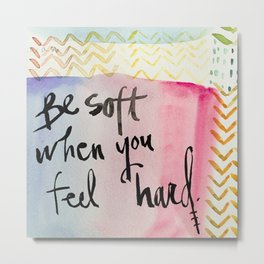 be soft when you feel hard Metal Print