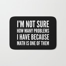 I'M NOT SURE HOW MANY PROBLEMS I HAVE BECAUSE MATH IS ONE OF THEM (Black & White) Bath Mat