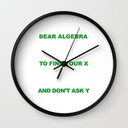 Dear Algebra Please Stop Asking Us To Find Your X T-shirt Wall Clock