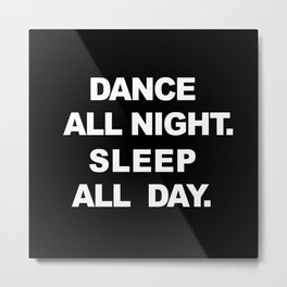 Dance All Night. Sleep All Day. Metal Print