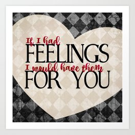 """""""If I had feelings, I would have them for you"""" Art Print"""