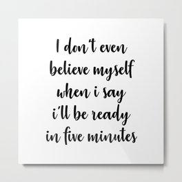 I'LL BE READY IN FIVE MINUTES Metal Print