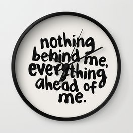 NOTHING BEHIND ME EVERYTHING AHEAD OF ME black and white motivational typography inspirational quote Wall Clock