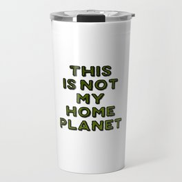 This Is Not My Home Planet Travel Mug