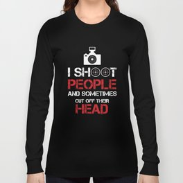 I Shoot People And Sometimes Cut Off Their Head Photography Camera Cam Gifts Long Sleeve T-shirt