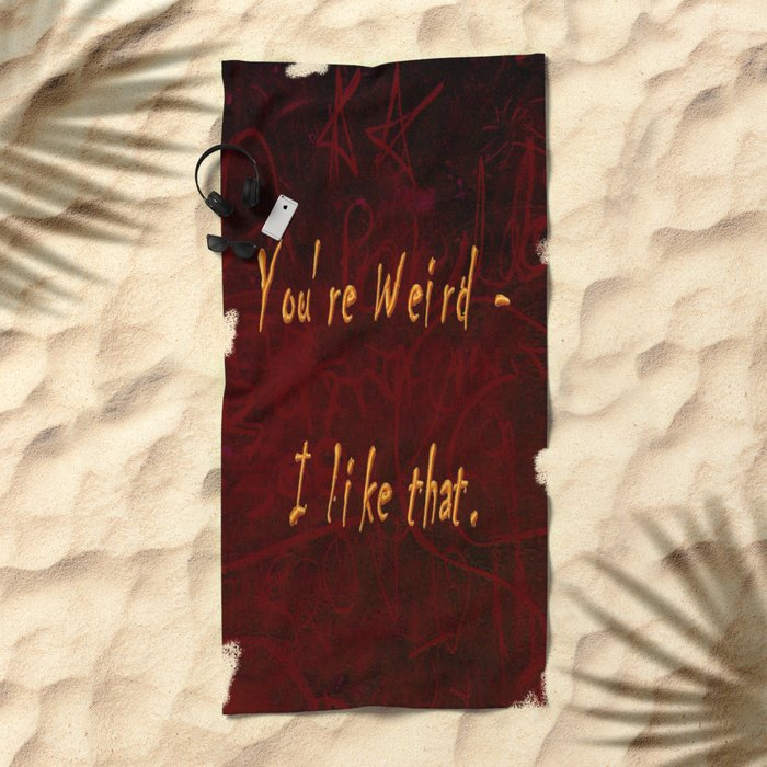You're Weird - I like that. Beach Towel