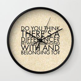 Do you think there's a difference? Between belonging with and belonging to? Wall Clock