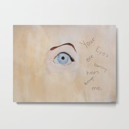 """Your eyes are burning holes through me.""  Metal Print"