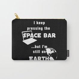 I keep pressing the space bar, but I'm still on earth. white Carry-All Pouch