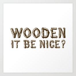 Wooden it be Nice? Art Print