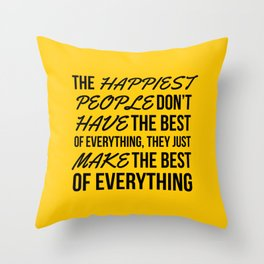 The Happiest People Don't Have the Best of Everything, They Just Make the Best of Everything Yellow Throw Pillow