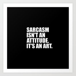 sarcasm isn't an attitude funny quote Art Print