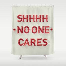 Shhhh No One Cares Shower Curtain