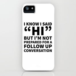 I Know I Said Hi But I'm Not Prepared For A Follow Up Conversation iPhone Case