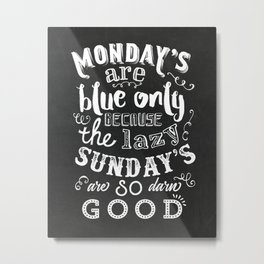 Monday's are blue only because the lazy sunday's are so darn good Metal Print