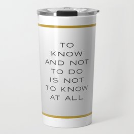 To Know and Not to Do is Not to Know at All Travel Mug
