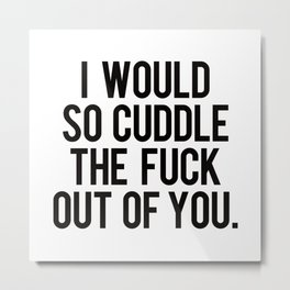 I would so cuddle the fuck out of you Metal Print