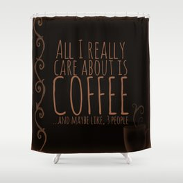 """""""All I care about is Coffee......and maybe like three people."""" - Dark Shower Curtain"""