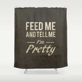 Feed Me And Tell Me I'm Pretty Shower Curtain