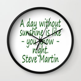 A day without sunshine is like -  well - night.  Steve Martin Wall Clock