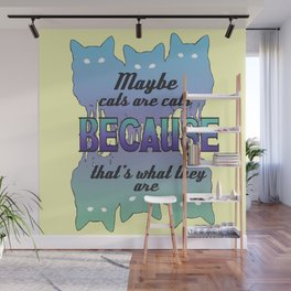 Maybe Cats Are Cats Because... Wall Mural