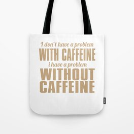 I Don't Have A Problem With Caffeine Tote Bag