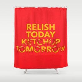 Relish Today Ketchup Tomorrow Shower Curtain
