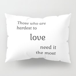 Those who are hardest to love need it the most  - Socrates Pillow Sham