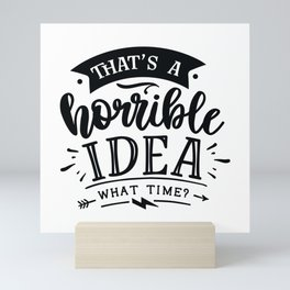 That's a horrible idea What time - Funny hand drawn quotes illustration. Funny humor. Life sayings. Mini Art Print