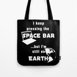 I keep pressing the space bar, but I'm still on earth. white Tote Bag