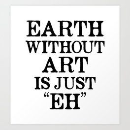 Earth Without Art is Just Eh Art Print