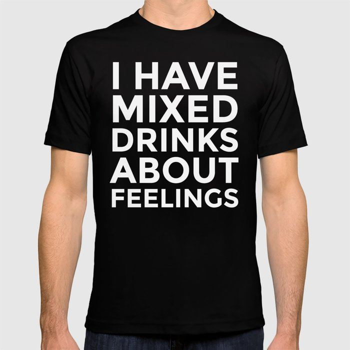 I HAVE MIXED DRINKS ABOUT FEELINGS (Black & White) T-shirt