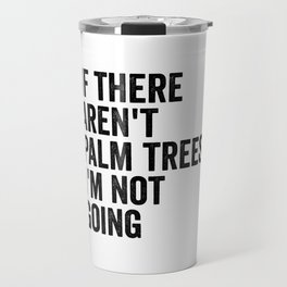 If There Aren't Palm Trees I'm Not Going Travel Mug