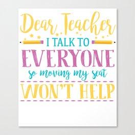 Dear Teacher I Talk To Everyone So Moving My Seat Won't Help Illustration Canvas Print