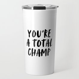 You're A Total Champ, Champion Quote, Motivational Art Travel Mug