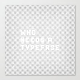 Who needs a typeface? Canvas Print