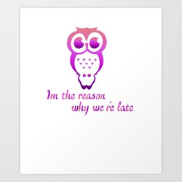 I'm The Reason We're Late Funny Lazy Owls Nocturnal Birds Animals Wildlife Wilderness Gift Art Print