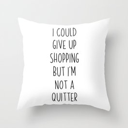 I Could Give Up Shopping But I m Not A Quitter Throw Pillow