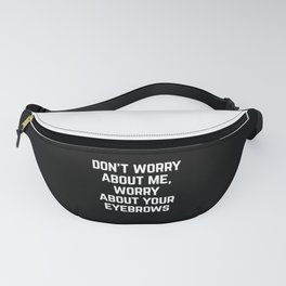 Worry About Your Eyebrows Funny Quote Fanny Pack