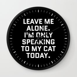 Leave Me Alone. I'm Only Speaking To My Cat Today. (Black & White) Wall Clock